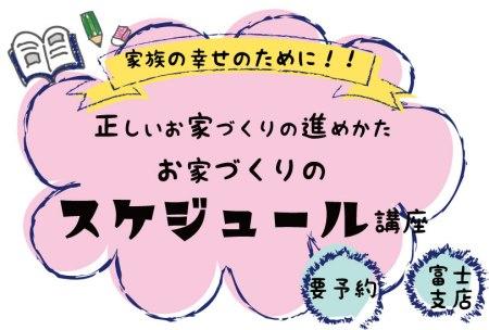 6/30(日) 富士支店 【家族の幸せのために正しい家づくりの進め方 お家づくりのスケジュール講座】