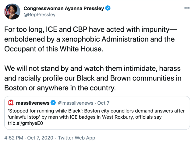For too long, ICE and CBP have acted with impunity—emboldened by a xenophobic Administration and the Occupant of this White House.   We will not stand by and watch them intimidate, harass and racially profile our Black and Brown communities in Boston or anywhere in the country.
