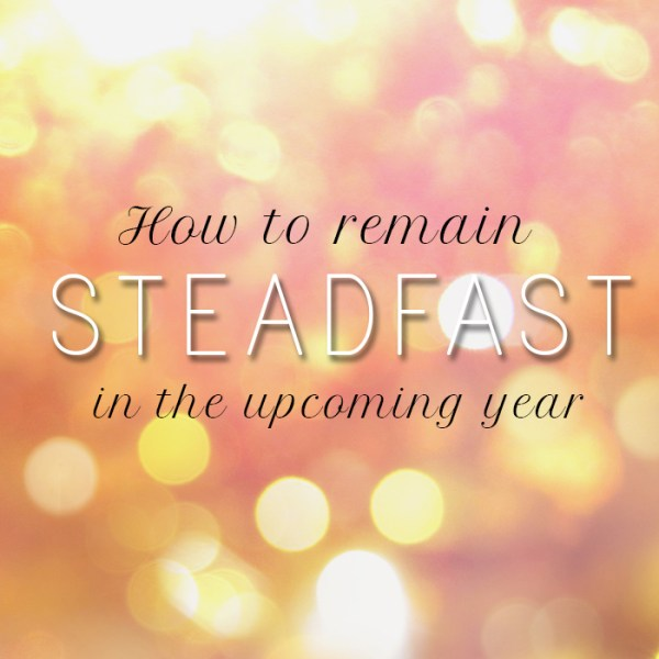 How to Remain Steadfast in the Upcoming Year