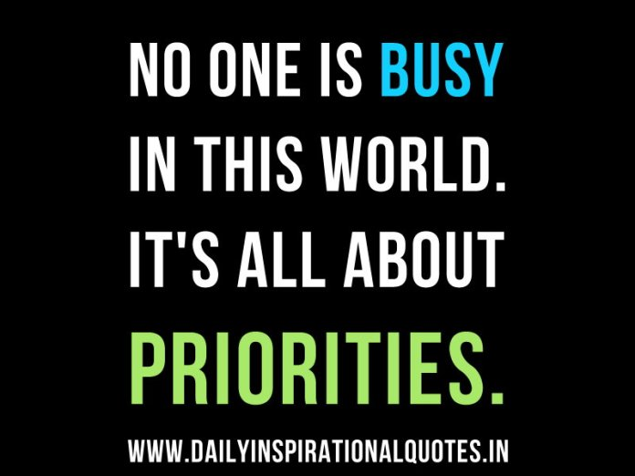No one is Busy in this world. it's all about priorities… ( Quotable Quotes )
