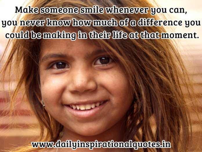 Make someone smile whenever you can, you never know… ( Kindness Quotes )