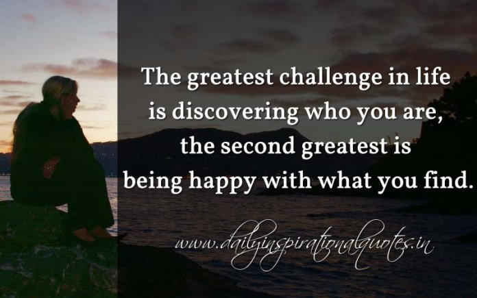 The greatest challenge in life is discovering who you are, the second greatest is being happy with what you find… ( Happiness Quotes )