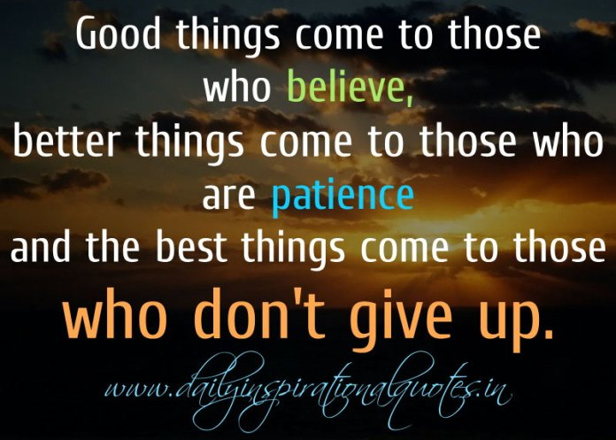 Good things come to those who believe, better things come to those who are patience and the best things come to those who don't give up… ( Motivational Quotes )