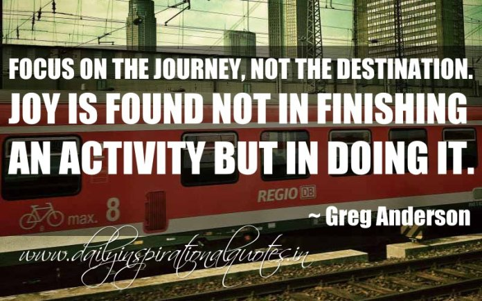 Focus on the journey, not the destination. Joy is found not in finishing an activity but in doing it. ~ Greg Anderson ( Inspiring Quotes )