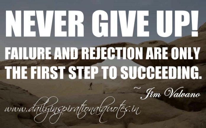 Never give up! Failure and rejection are only the first step to succeeding. ~ Jim Valvano ( Inspiring Quotes )