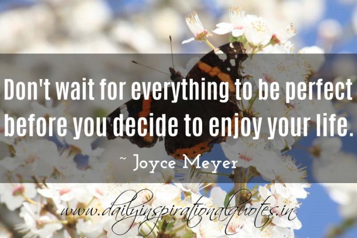 Don't wait for everything to be perfect before you decide to enjoy your life. ~ Joyce Meyer ( Inspiring Quotes )