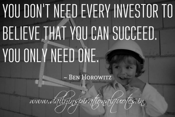 You don't need every investor to believe that you can succeed. You only need one. ~ Ben Horowitz ( Business Quotes )