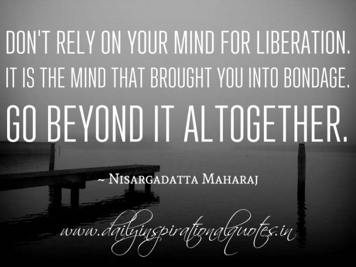 Don't rely on your mind for liberation. It is the mind that brought you into bondage. Go beyond it altogether. ~ Nisargadatta Maharaj ( Meditation Quotes )