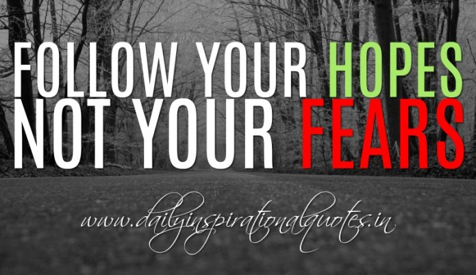 Follow your hopes and not your fears. ~ Anonymous ( Motivational Quotes )
