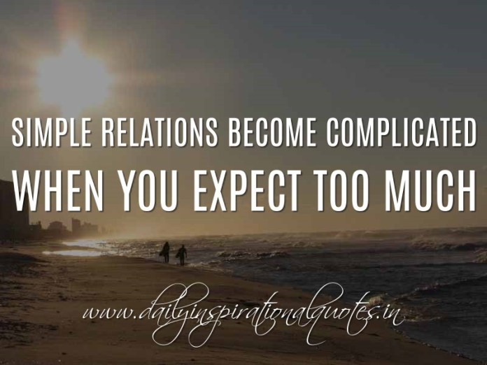 Simple relations become complicated when you expect too much. ~ Anonymous ( Relationship Quotes )