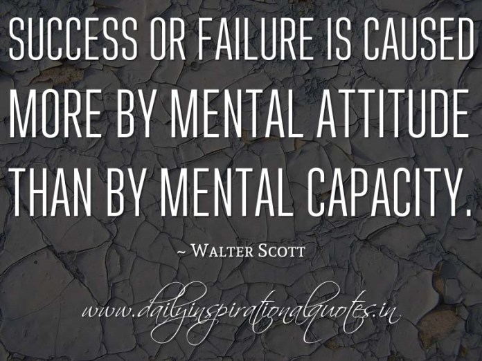 Success or failure is caused more by mental attitude than by mental capacity. ~ Walter Scott ( Inspiring Quotes )