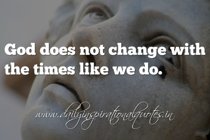 God does not change with the times like we do. ~ Anonymous ( Spiritual Quotes )