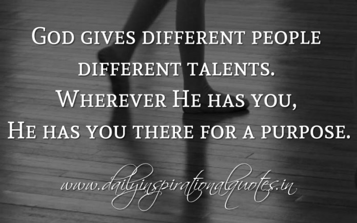God gives different people different talents. Wherever He has you, He has you there for a purpose. ~ Anonymous ( Inspiring Quotes )