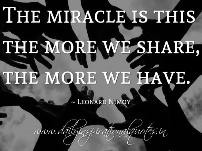 The miracle is this the more we share, the more we have. ~ Leonard Nimoy ( Inspiring Quotes )