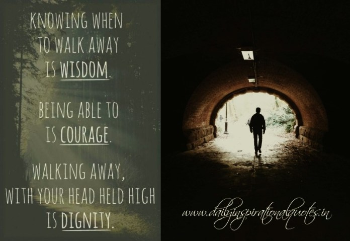 Knowing when to walk away is wisdom. being able to is courage. walking away, with your head held high is dignity.