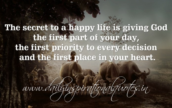 The secret to a happy life is giving God the first part of your day, the first priority to every decision and the first place in your heart.