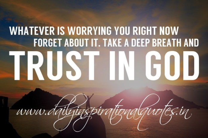 Whatever is worrying you right now, forget about it. Take a deep breath and trust in God.