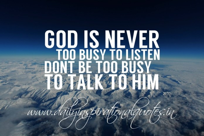 God is never too busy to listen. Don't be too busy to talk to him.
