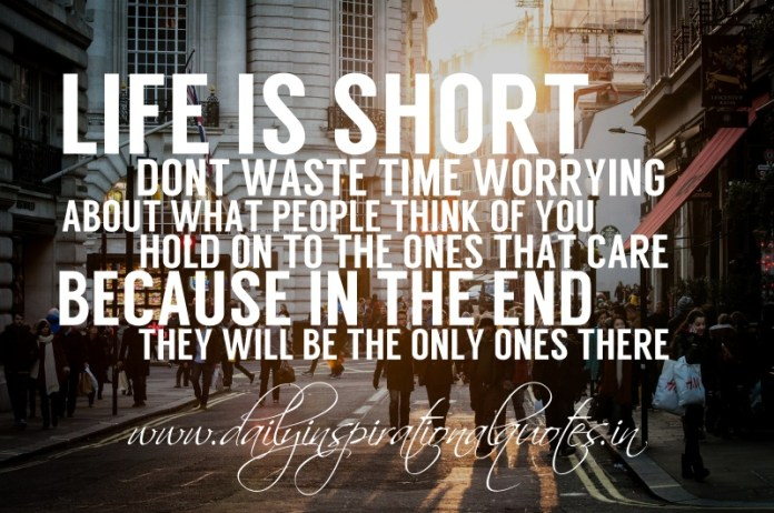 Life is short, don't waste time worrying about what people think of you. hold on to the ones that care, because in the end, they will be the only ones there.