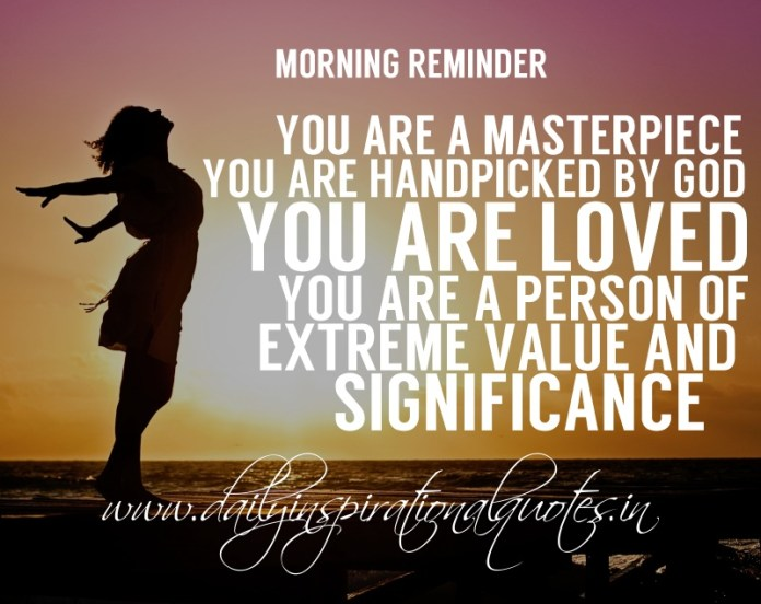 Morning reminder: You are a masterpiece. you are handpicked by God. you are loved. you are a person of extreme value and significance.