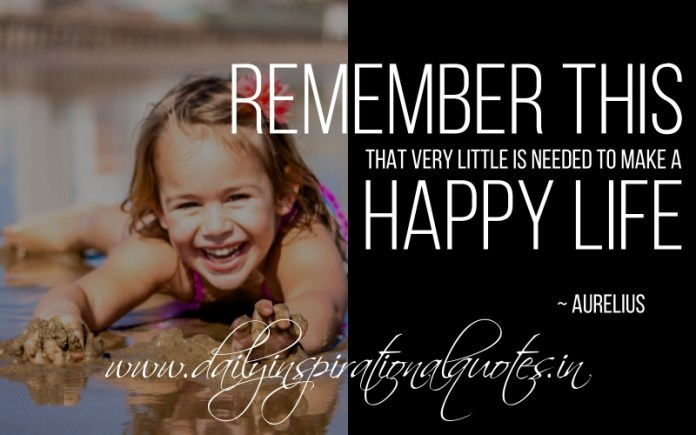 Remember this, that very little is needed to make a happy life. ~ Aurelius