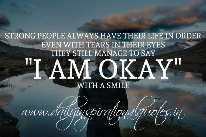 "Strong people always have their life in order. even with tears in their eyes, they still manage to say ""I am okay"", with a smile."