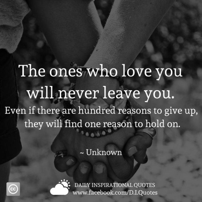 The ones who love you will never leave you. Even if there are hundred reasons to give up, they will find one reason to hold on. ~ Unknown
