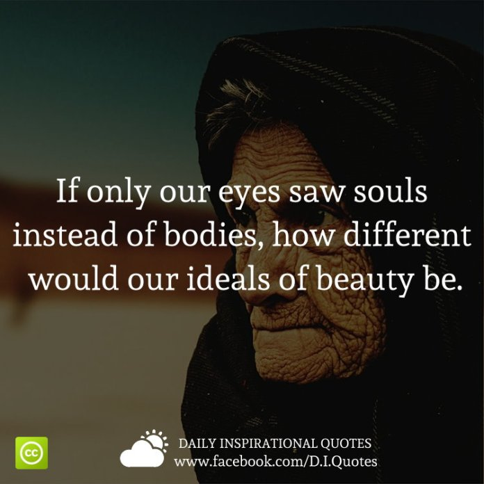 If only our eyes saw souls instead of bodies, how different would our ideals of beauty be.
