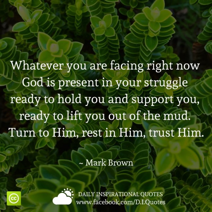 Whatever you are facing right now God is present in your struggle ready to hold you and support you, ready to lift you out of the mud. Turn to Him, rest in Him, trust Him. ~ Mark Brown