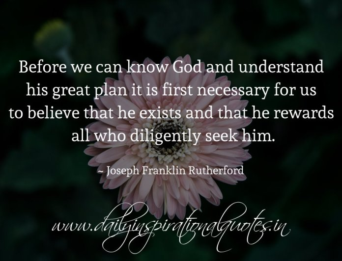 Before we can know God and understand his great plan it is first necessary for us to believe that he exists and that he rewards all who diligently seek him. ~ Joseph Franklin Rutherford