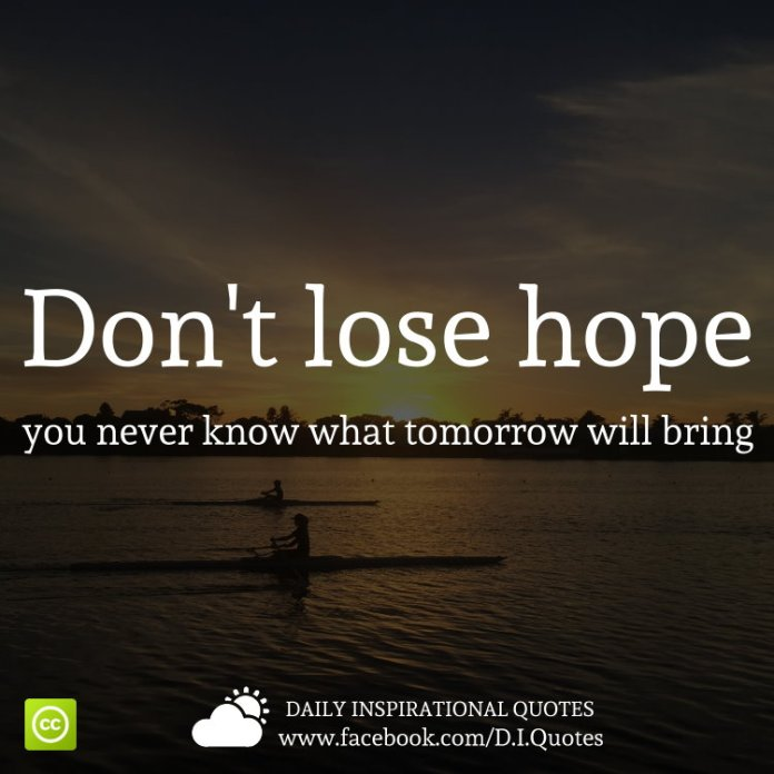 Don't lose hope, you never know what tomorrow will bring.