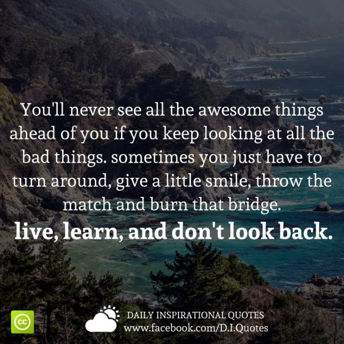 You'll never see all the awesome things ahead of you if you keep looking at all the bad things. sometimes you just have to turn around, give a little smile, throw the match and burn that bridge. live, learn, and don't look back.
