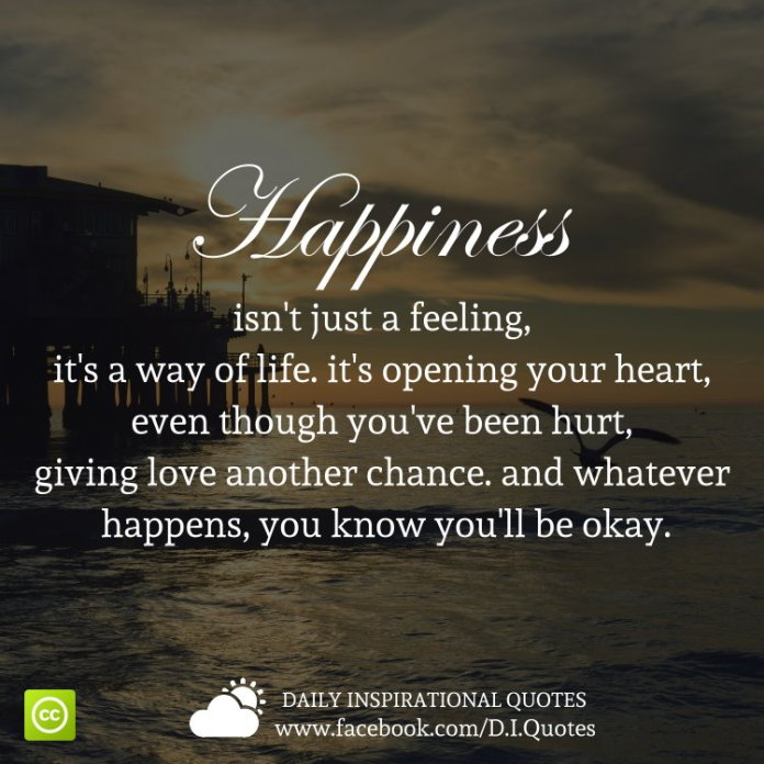 Happiness isn't just a feeling, it's a way of life. it's opening your heart, even though you've been hurt, giving love another chance. and whatever happens, you know you'll be okay.