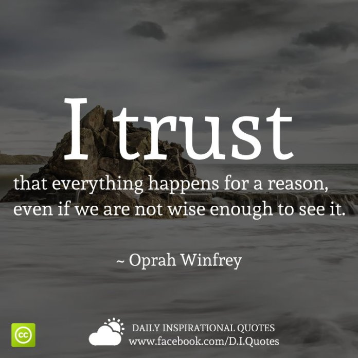 I trust that everything happens for a reason, even if we are not wise enough to see it. ~ Oprah Winfrey