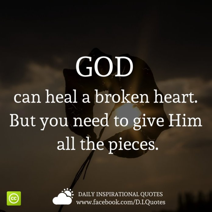 GOD can heal a broken heart. But you need to give Him all the pieces.