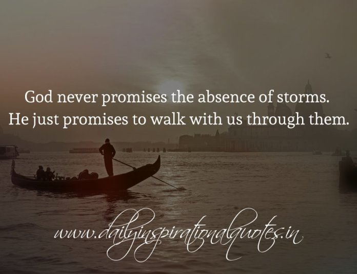 God never promises the absence of storms. He just promises to walk with us through them.