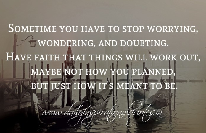Sometime you have to stop worrying, wondering, and doubting. Have faith that things will work out, maybe not how you planned, but just how it's meant to be.