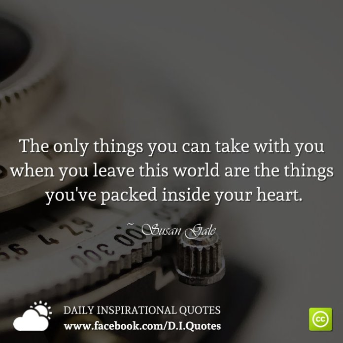 The only things you can take with you when you leave this world are the things you've packed inside your heart. ~ Susan Gale