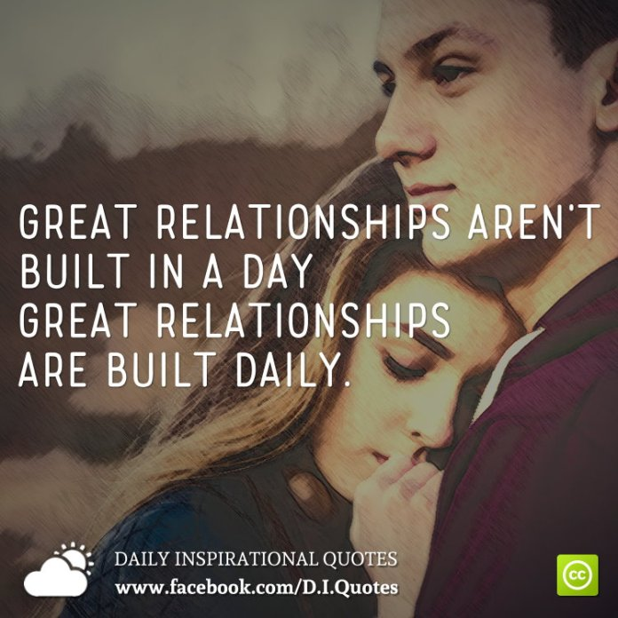 Great relationships aren't built in a day - great relationships are built daily.