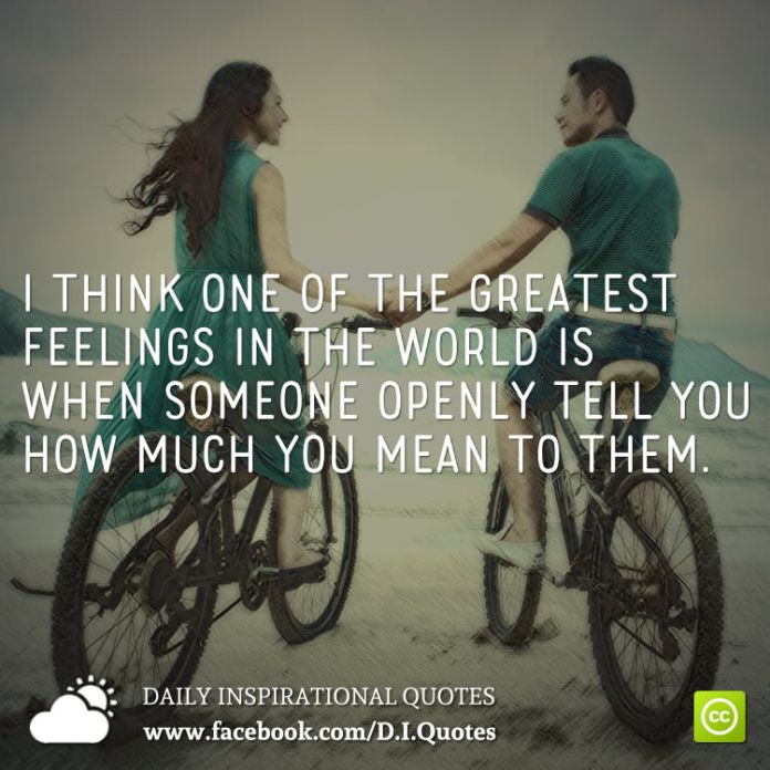 I think one of the greatest feelings in the world is when someone openly tell you how much you mean to them.