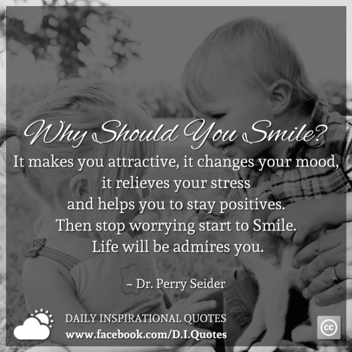 Why Should You Smile? It makes you attractive, it changes your mood, it relieves your stress and helps you to stay positives. Then stop worrying start to Smile. Life will be admires you. ~ Dr. Perry Seider