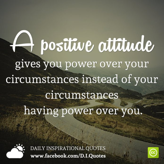A positive attitude gives you power over your circumstances instead of your circumstances having power over you.