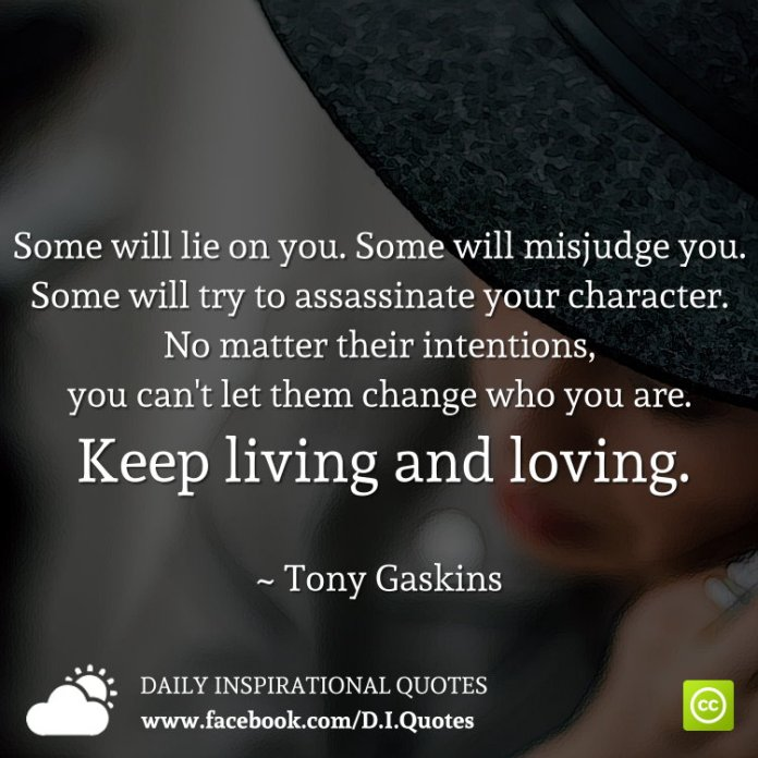 Some will lie on you. Some will misjudge you. Some will try to assassinate your character. No matter their intentions, you can't let them change who you are. Keep living and loving. ~ Tony Gaskins