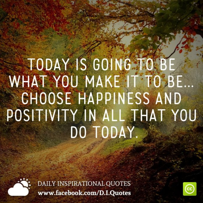 Today is going to be what you make it to be... choose happiness and positivity in all that you do today.