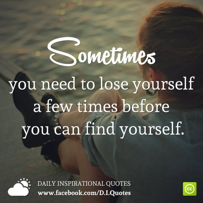 Sometimes you need to lose yourself a few times before you can find yourself.