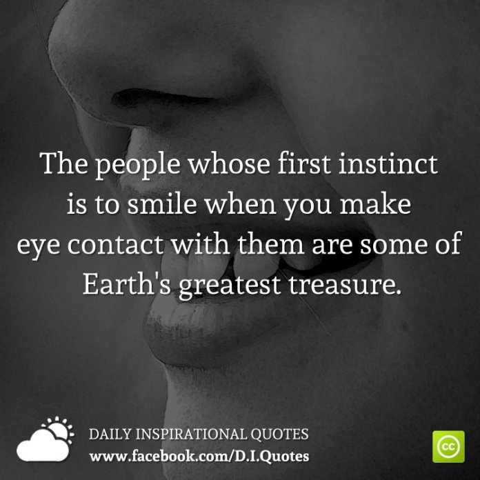 The people whose first instinct is to smile when you make eye contact with them are some of Earth's greatest treasure.