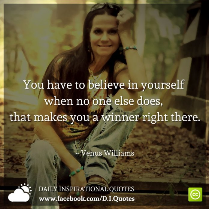 You have to believe in yourself when no one else does, that makes you a winner right there. ~ Venus Williams
