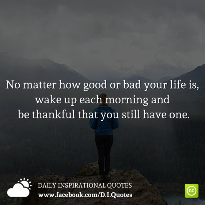No matter how good or bad your life is, wake up each morning and be thankful that you still have one.