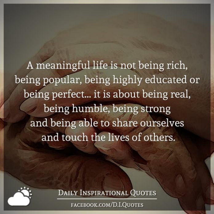 A meaningful life is not being rich, being popular, being highly educated or being perfect... it is about being real, being humble, being strong and being able to share ourselves and touch the lives of others.