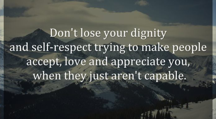 Don't lose your dignity and self-respect trying to make people accept, love and appreciate you, when they just aren't capable.